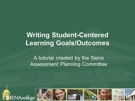 Writing Student-Centered Learning Goals/Outcomes A tutorial created by the Siena Assessment Planning Committee.