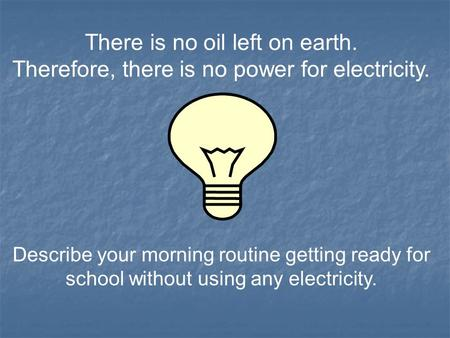 There is no oil left on earth. Therefore, there is no power for electricity. Describe your morning routine getting ready for school without using any electricity.