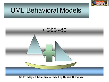 1 CSC 450 Slides adapted from slides created by Robert B. France UML Behavioral Models.