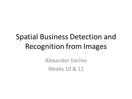 Spatial Business Detection and Recognition from Images Alexander Darino Weeks 10 & 11.