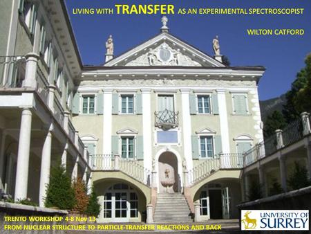LIVING WITH TRANSFER AS AN EXPERIMENTAL SPECTROSCOPIST WILTON CATFORD TRENTO WORKSHOP 4-8 Nov 13 FROM NUCLEAR STRUCTURE TO PARTICLE-TRANSFER REACTIONS.