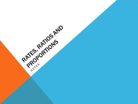 RATES, RATIOS AND PROPORTIONS NOTES. DEFINITIONS A ratio is a relationship between two numbers of the same kind. A proportion is a name given to two ratios.