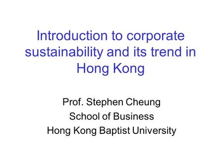 Introduction to corporate sustainability and its trend in Hong Kong Prof. Stephen Cheung School of Business Hong Kong Baptist University.