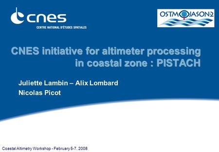 Coastal Altimetry Workshop - February 5-7, 2008 CNES initiative for altimeter processing in coastal zone : PISTACH Juliette Lambin – Alix Lombard Nicolas.