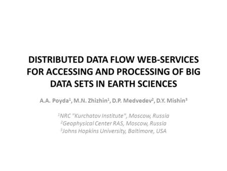 DISTRIBUTED DATA FLOW WEB-SERVICES FOR ACCESSING AND PROCESSING OF BIG DATA SETS IN EARTH SCIENCES A.A. Poyda 1, M.N. Zhizhin 1, D.P. Medvedev 2, D.Y.