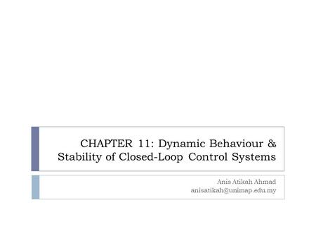 CHAPTER 11: Dynamic Behaviour & Stability of Closed-Loop Control Systems Anis Atikah Ahmad