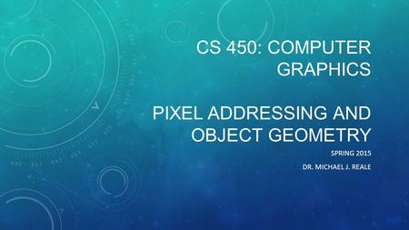 CS 450: COMPUTER GRAPHICS PIXEL ADDRESSING AND OBJECT GEOMETRY SPRING 2015 DR. MICHAEL J. REALE.