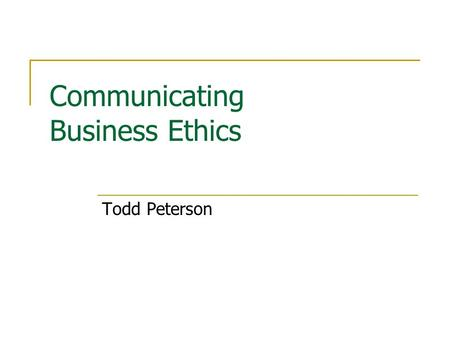 Communicating Business Ethics Todd Peterson. Problem For a company to maintain an ethical integrity, it is necessary to ensure that it communicates to.