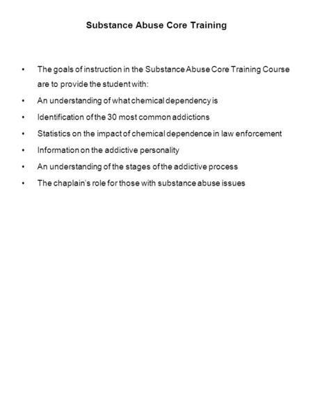 Substance Abuse Core Training The goals of instruction in the Substance Abuse Core Training Course are to provide the student with: An understanding of.