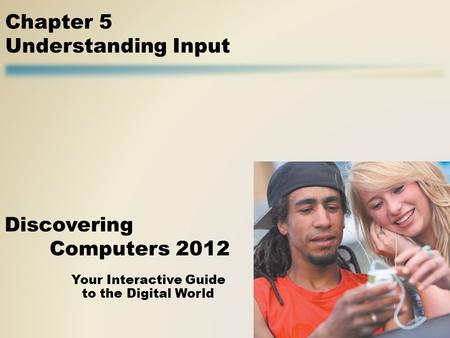 Your Interactive Guide to the Digital World Discovering Computers 2012 Chapter 5 Understanding Input.