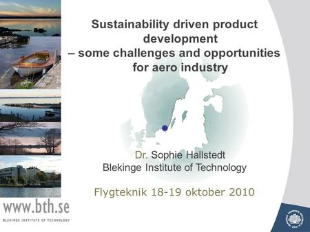 Sustainability driven product development – some challenges and opportunities for aero industry Dr. Sophie Hallstedt Blekinge Institute of Technology Flygteknik.