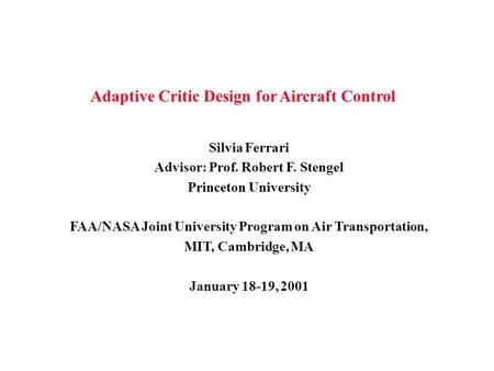 Adaptive Critic Design for Aircraft Control Silvia Ferrari Advisor: Prof. Robert F. Stengel Princeton University FAA/NASA Joint University Program on Air.