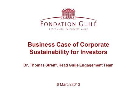 6 March 2013 Business Case of Corporate Sustainability for Investors Dr. Thomas Streiff, Head Guilé Engagement Team.