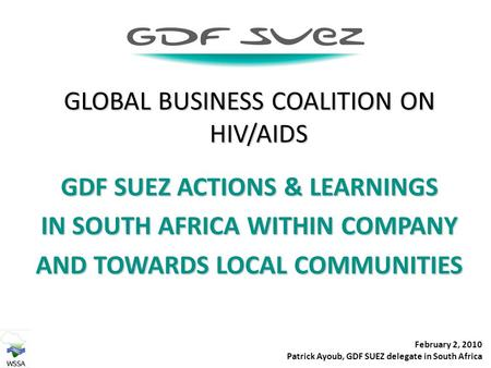 GLOBAL BUSINESS COALITION ON HIV/AIDS GDF SUEZ ACTIONS & LEARNINGS IN SOUTH AFRICA WITHIN COMPANY AND TOWARDS LOCAL COMMUNITIES February 2, 2010 Patrick.