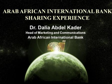 Arab african international bank ARAB AFRICAN INTERNATIONAL BANK SHARING EXPERIENCE Dr. Dalia Abdel Kader Head of Marketing and Communications Arab African.