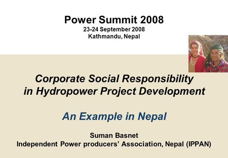 1 Suman Basnet Independent Power producers' Association, Nepal (IPPAN) Corporate Social Responsibility in Hydropower Project Development An Example in.