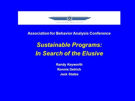 Association for Behavior Analysis Conference Sustainable Programs: In Search of the Elusive Randy Keyworth Ronnie Detrich Jack States.