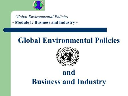 Global Environmental Policies and Business and Industry Global Environmental Policies - Module 1: Business and Industry -