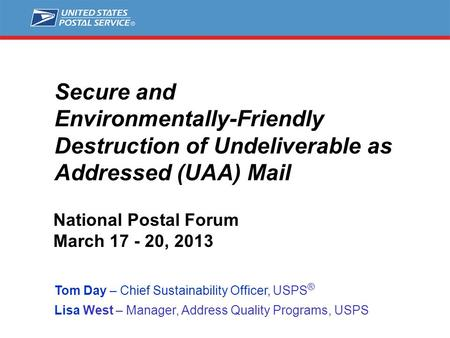 Secure and Environmentally-Friendly Destruction of Undeliverable as Addressed (UAA) Mail Tom Day – Chief Sustainability Officer, USPS ® Lisa West – Manager,