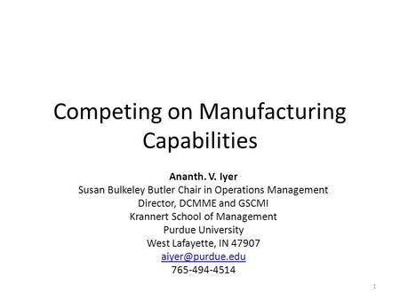 Competing on Manufacturing Capabilities Ananth. V. Iyer Susan Bulkeley Butler Chair in Operations Management Director, DCMME and GSCMI Krannert School.