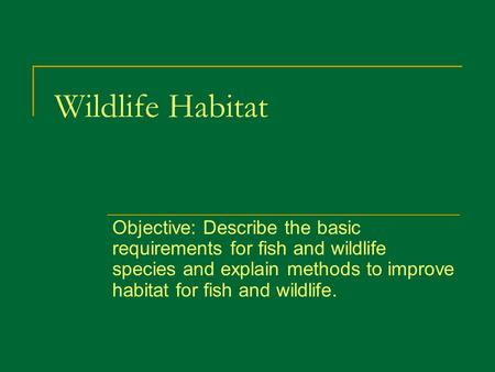 Wildlife Habitat Objective: Describe the basic requirements for fish and wildlife species and explain methods to improve habitat for fish and wildlife.
