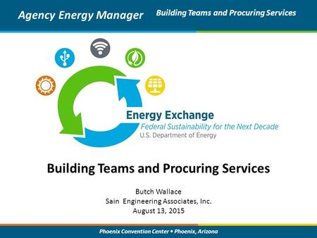 Phoenix Convention Center Phoenix, Arizona Building Teams and Procuring Services Agency Energy Manager Building Teams and Procuring Services Butch Wallace.