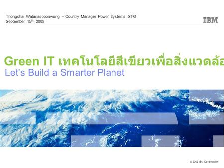 © 2009 IBM Corporation Let's Build a Smarter Planet Thongchai Watanasoponwong – Country Manager Power Systems, STG September 15 th, 2009 Green IT เทคโนโลยีสีเขียวเพื่อสิ่งแวดล้อม.