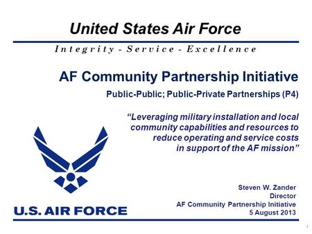 I n t e g r i t y - S e r v i c e - E x c e l l e n c e United States Air Force 1 AF Community Partnership Initiative Public-Public; Public-Private Partnerships.