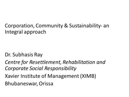 Corporation, Community & Sustainability- an Integral approach Dr. Subhasis Ray Centre for Resettlement, Rehabilitation and Corporate Social Responsibility.