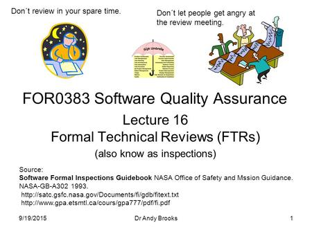 Lecture 16 Formal Technical Reviews (FTRs) (also know as inspections) FOR0383 Software Quality Assurance 9/19/20151Dr Andy Brooks Don´t review in your.