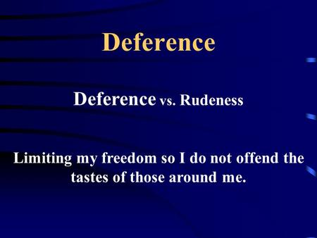 Deference Deference vs. Rudeness Limiting my freedom so I do not offend the tastes of those around me.