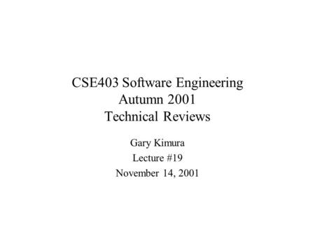 CSE403 Software Engineering Autumn 2001 Technical Reviews Gary Kimura Lecture #19 November 14, 2001.