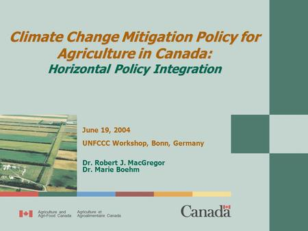 Climate Change Mitigation Policy for Agriculture in Canada: Horizontal Policy Integration June 19, 2004 UNFCCC Workshop, Bonn, Germany Dr. Robert J. MacGregor.