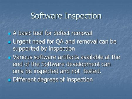 Software Inspection A basic tool for defect removal A basic tool for defect removal Urgent need for QA and removal can be supported by inspection Urgent.