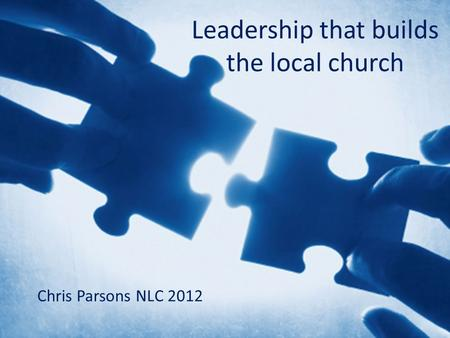 Leadership that builds the local church Chris Parsons NLC 2012.