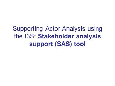 Supporting Actor Analysis using the I3S: Stakeholder analysis support (SAS) tool.