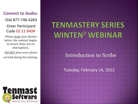Introduction to Scribe Tuesday, February 14, 2012 Connect to Audio: Dial 877-746-4263 Enter Participant Code 02 11 940# Please mute your phones before.