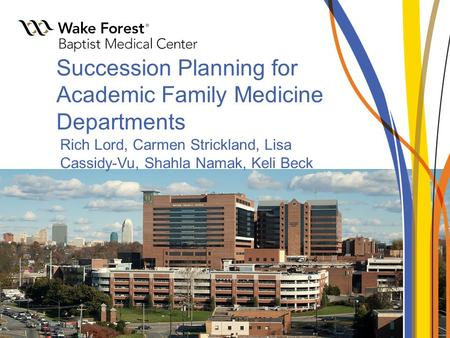 Succession Planning for Academic Family Medicine Departments Rich Lord, Carmen Strickland, Lisa Cassidy-Vu, Shahla Namak, Keli Beck.