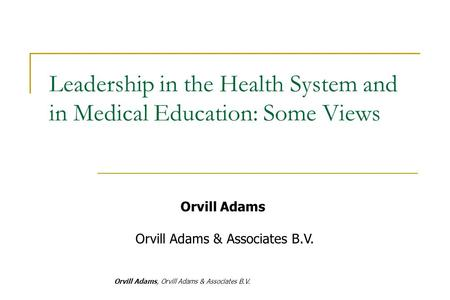 Orvill Adams, Orvill Adams & Associates B.V. Orvill Adams Orvill Adams & Associates B.V. Leadership in the Health System and in Medical Education: Some.