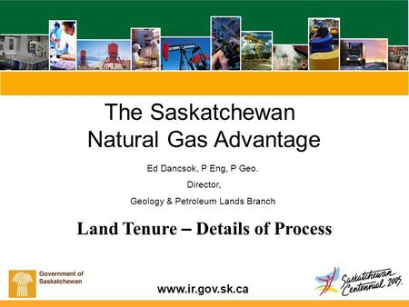 Www.ir.gov.sk.ca Land Tenure – Details of Process The Saskatchewan Natural Gas Advantage Ed Dancsok, P Eng, P Geo. Director, Geology & Petroleum Lands.