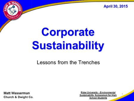 Corporate Sustainability Lessons from the Trenches 1 April 30, 2015 Matt Wasserman Church & Dwight Co. Rider University - Environmental Sustainability.
