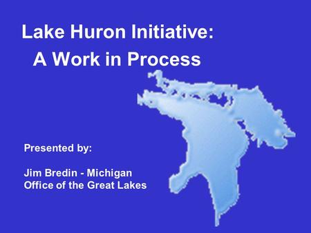 Lake Huron Initiative: A Work in Process Presented by: Jim Bredin - Michigan Office of the Great Lakes.