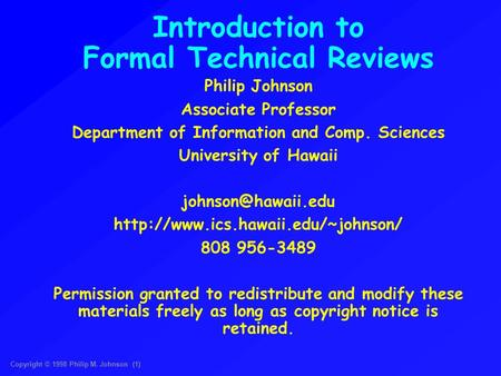 Copyright © 1998 Philip M. Johnson (1) Introduction to Formal Technical Reviews Philip Johnson Associate Professor Department of Information and Comp.