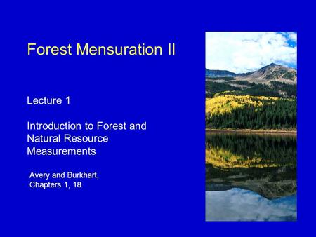 Avery and Burkhart, Chapters 1, 18 Forest Mensuration II Lecture 1 Introduction to Forest and Natural Resource Measurements.