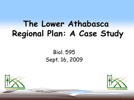 1 The Lower Athabasca Regional Plan: A Case Study Biol. 595 Sept. 16, 2009.
