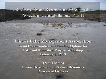 A Review of Some Grant-Funded Watershed Projects in Central Illinois: Part II Illinois Lake Management Association Grant Opportunities and Funding Options.