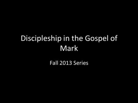 Discipleship in the Gospel of Mark Fall 2013 Series.
