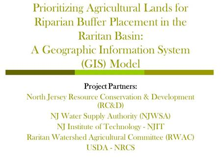 Prioritizing Agricultural Lands for Riparian Buffer Placement in the Raritan Basin: A Geographic Information System (GIS) Model Project Partners: North.
