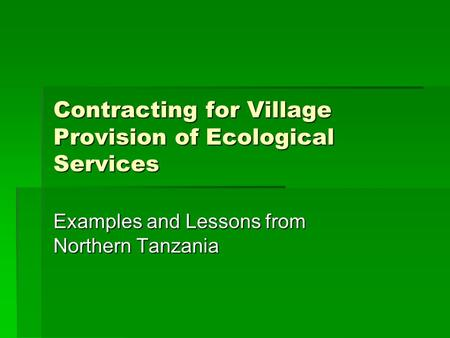 Contracting for Village Provision of Ecological Services Examples and Lessons from Northern Tanzania.