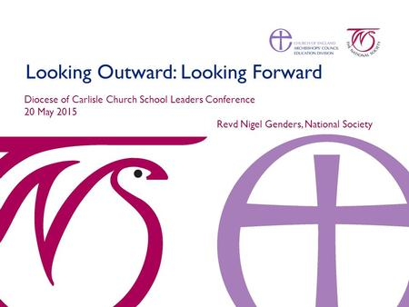 Looking Outward: Looking Forward Diocese of Carlisle Church School Leaders Conference 20 May 2015 Revd Nigel Genders, National Society.